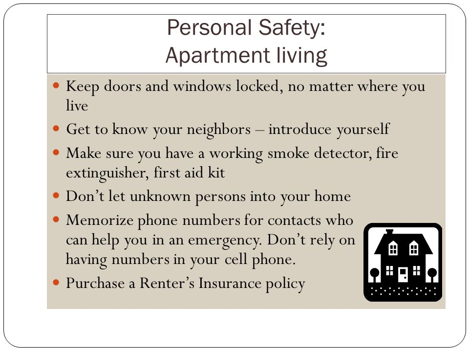Personal Safety: Apartment living Keep doors and windows locked, no matter where you live Get to know your neighbors – introduce yourself Make sure you have a working smoke detector, fire extinguisher, first aid kit Dont let unknown persons into your home Memorize phone numbers for contacts who can help you in an emergency.