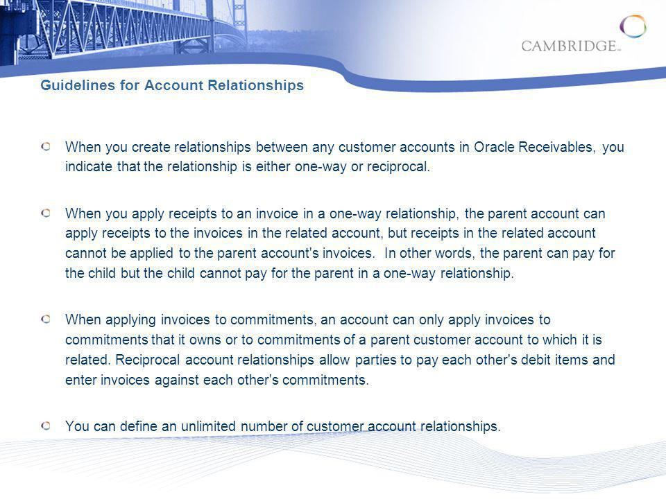 When you create relationships between any customer accounts in Oracle Receivables, you indicate that the relationship is either one-way or reciprocal.
