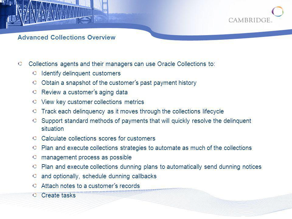 Advanced Collections Key Features Delinquency, Broken Promise, and Strategy Actions Nodes on the Collector s Work Queue Collections Header Operational Data Views Profile Tab with Metrics Tables Detailed Collections Histories Automated Collections Scoring and Strategies Management Dunning Plans Aging Information Payment Processing Promise to Pay Dispute Handling Adjustment Processing Payment Reversals Collections Correspondence Shared Notes Creating and Managing Tasks Attachments Customizable Tabs Collections Lifecycle Management Case Management for Delinquent Leasing Contracts Manage Delinquent Loans Contracts Information eBusiness Center to support Collections