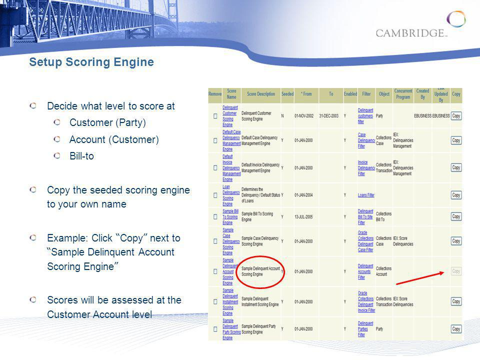 Setup Scoring Engine Decide what level to score at Customer (Party) Account (Customer) Bill-to Copy the seeded scoring engine to your own name Example