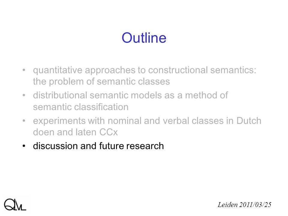 Outline quantitative approaches to constructional semantics: the problem of semantic classes distributional semantic models as a method of semantic classification experiments with nominal and verbal classes in Dutch doen and laten CCx discussion and future research Leiden 2011/03/25