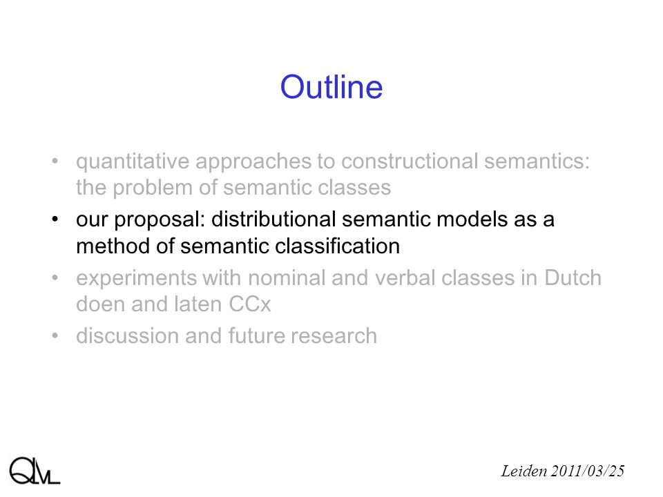 Our proposal a bottom-up quantitative approach based on distributional Semantic Vector Space models task-specific: - adjustable criteria of similarity - adjustable granularity validation in a real data set for near-synonymous doen and laten CCx (onomasiological perspective) Leiden 2011/03/25