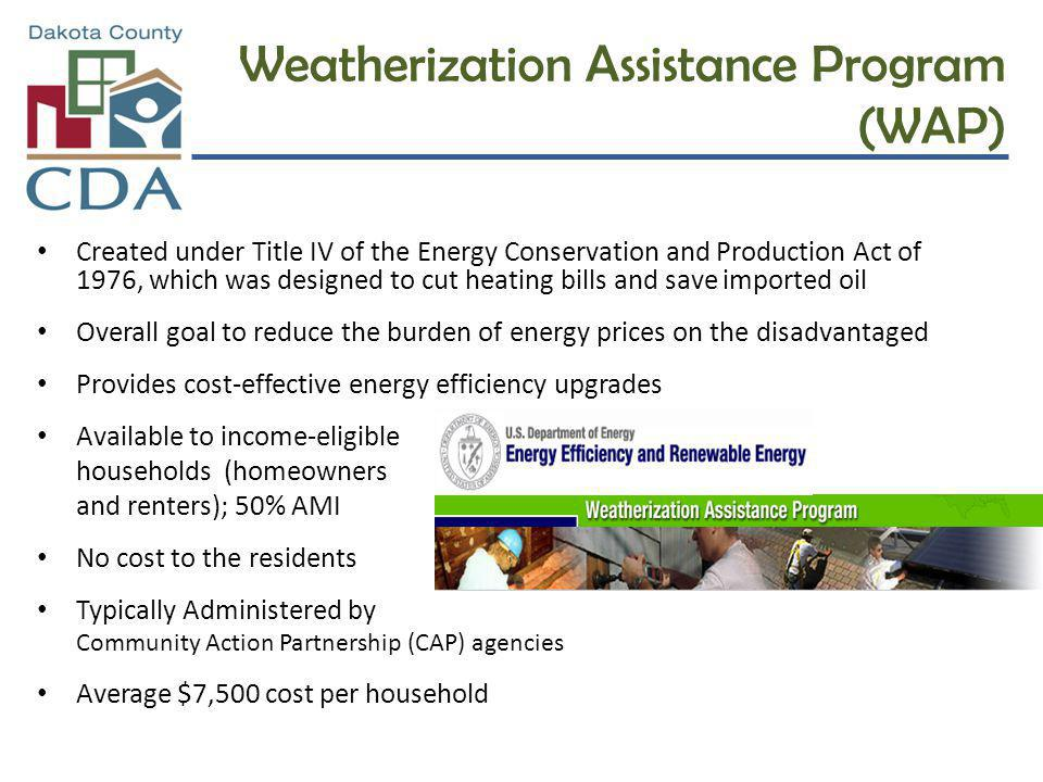 Weatherization Assistance Program (WAP) Created under Title IV of the Energy Conservation and Production Act of 1976, which was designed to cut heatin