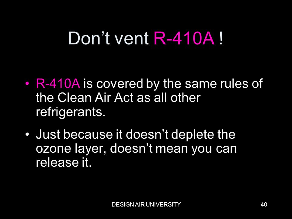 DESIGN AIR UNIVERSITY40 Dont vent R-410A ! R-410A is covered by the same rules of the Clean Air Act as all other refrigerants. Just because it doesnt