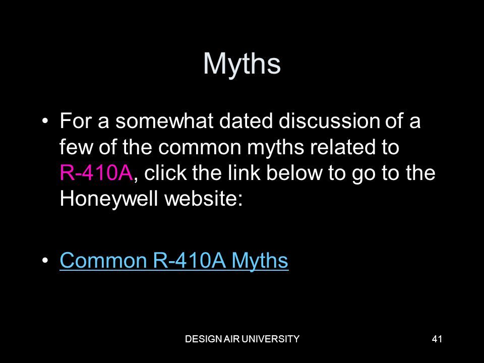 DESIGN AIR UNIVERSITY41 Myths For a somewhat dated discussion of a few of the common myths related to R-410A, click the link below to go to the Honeyw