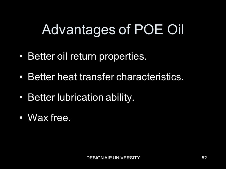 DESIGN AIR UNIVERSITY52 Advantages of POE Oil Better oil return properties. Better heat transfer characteristics. Better lubrication ability. Wax free