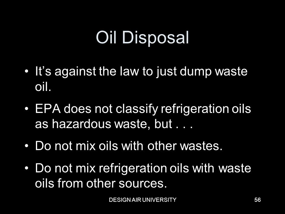 DESIGN AIR UNIVERSITY56 Oil Disposal Its against the law to just dump waste oil. EPA does not classify refrigeration oils as hazardous waste, but... D
