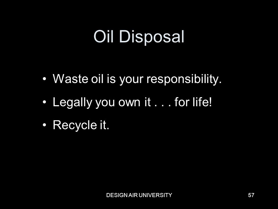 DESIGN AIR UNIVERSITY57 Oil Disposal Waste oil is your responsibility. Legally you own it... for life! Recycle it.