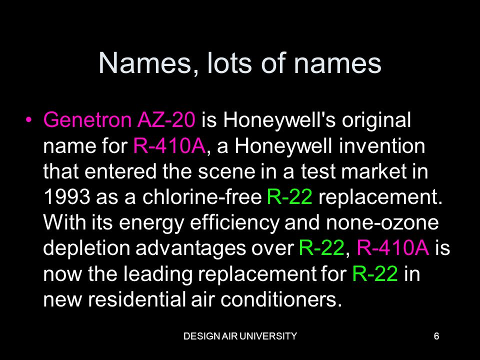 DESIGN AIR UNIVERSITY6 Names, lots of names Genetron AZ-20 is Honeywell's original name for R-410A, a Honeywell invention that entered the scene in a