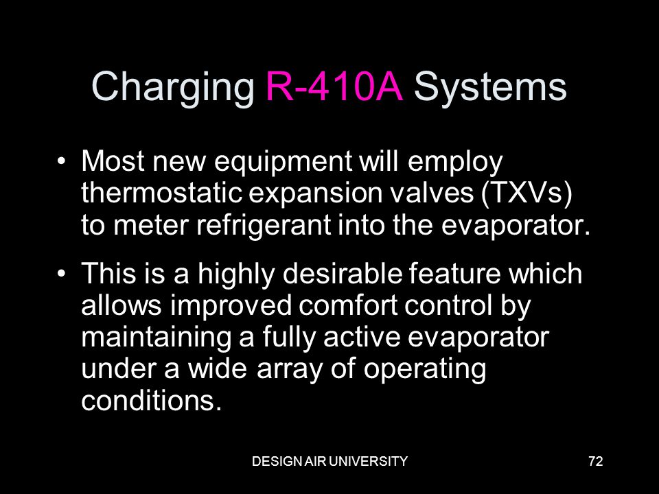 DESIGN AIR UNIVERSITY72 Charging R-410A Systems Most new equipment will employ thermostatic expansion valves (TXVs) to meter refrigerant into the evap