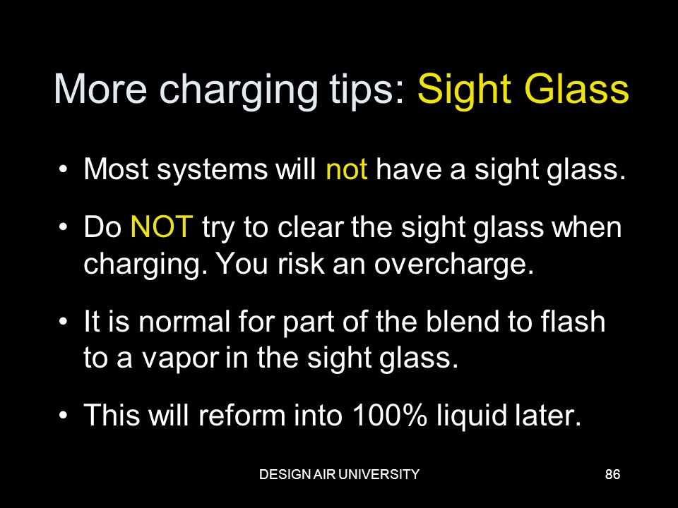 DESIGN AIR UNIVERSITY86 More charging tips: Sight Glass Most systems will not have a sight glass. Do NOT try to clear the sight glass when charging. Y