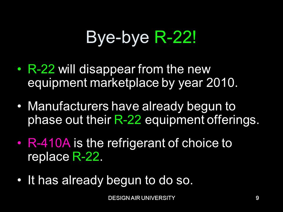 DESIGN AIR UNIVERSITY9 Bye-bye R-22! R-22 will disappear from the new equipment marketplace by year 2010. Manufacturers have already begun to phase ou