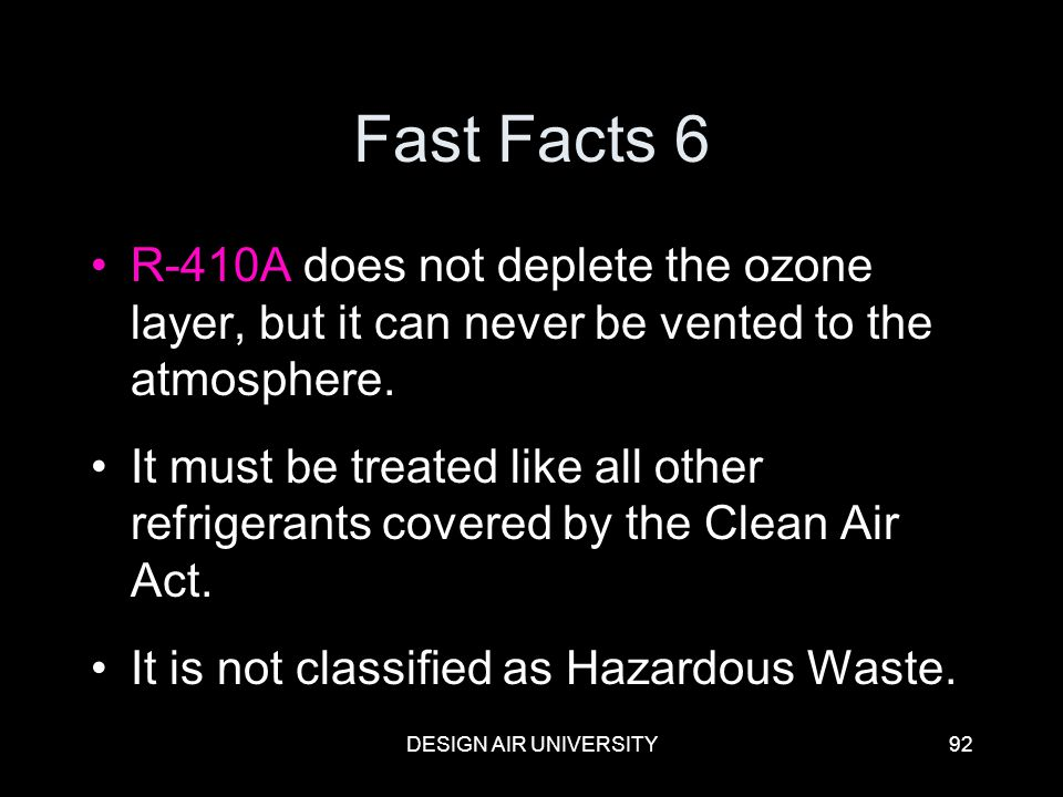 DESIGN AIR UNIVERSITY92 Fast Facts 6 R-410A does not deplete the ozone layer, but it can never be vented to the atmosphere. It must be treated like al