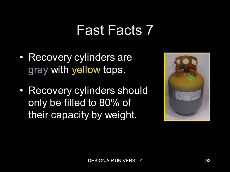 DESIGN AIR UNIVERSITY93 Fast Facts 7 Recovery cylinders are gray with yellow tops. Recovery cylinders should only be filled to 80% of their capacity b