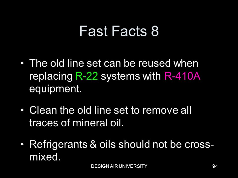 DESIGN AIR UNIVERSITY94 Fast Facts 8 The old line set can be reused when replacing R-22 systems with R-410A equipment. Clean the old line set to remov
