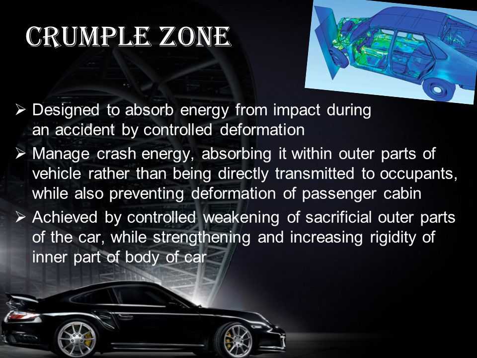 Crumple zone Designed to absorb energy from impact during an accident by controlled deformation Manage crash energy, absorbing it within outer parts of vehicle rather than being directly transmitted to occupants, while also preventing deformation of passenger cabin Achieved by controlled weakening of sacrificial outer parts of the car, while strengthening and increasing rigidity of inner part of body of car