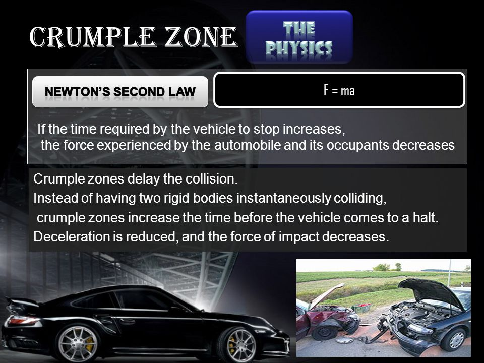 Crumple zone F = ma If the time required by the vehicle to stop increases, the force experienced by the automobile and its occupants decreases Crumple zones delay the collision.