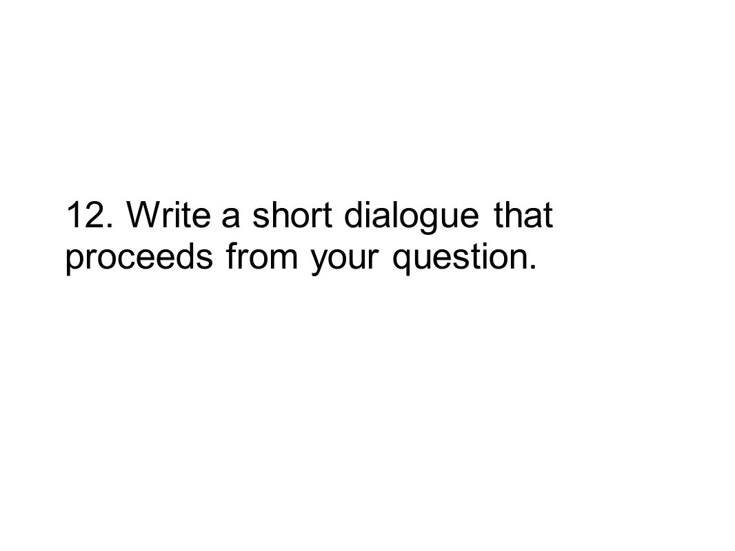 12. Write a short dialogue that proceeds from your question.