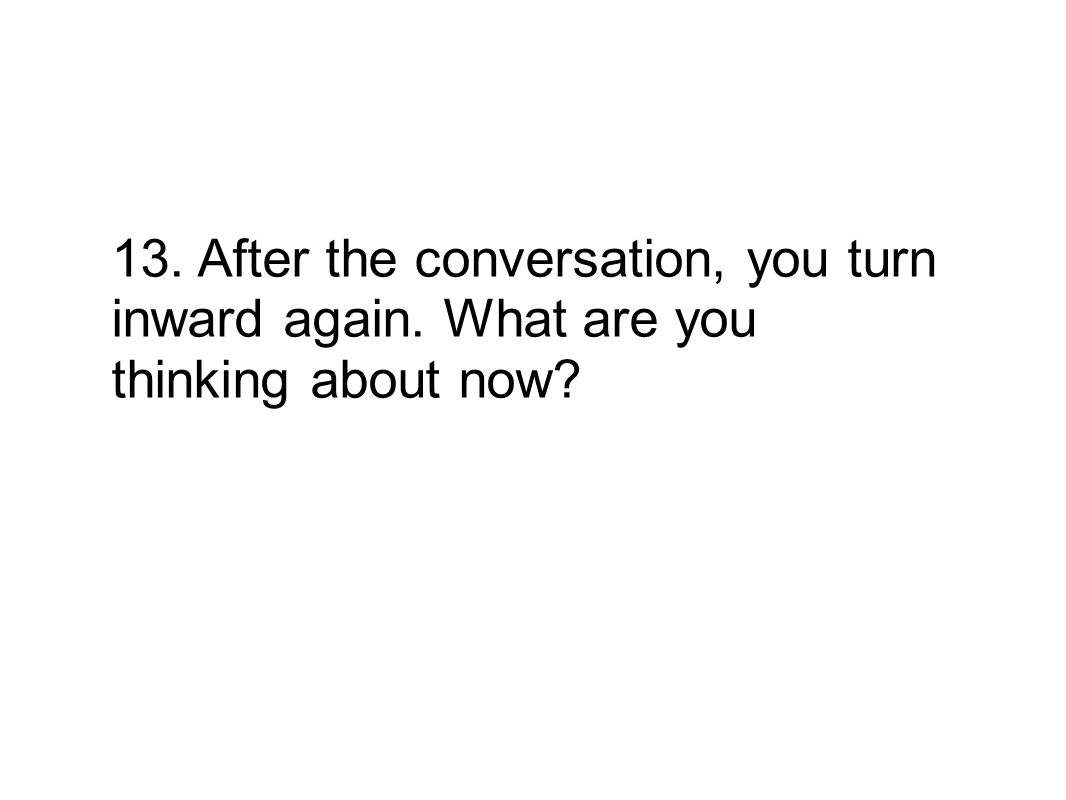 13. After the conversation, you turn inward again. What are you thinking about now?