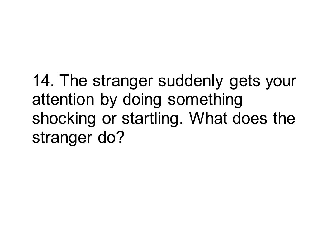 14. The stranger suddenly gets your attention by doing something shocking or startling. What does the stranger do?