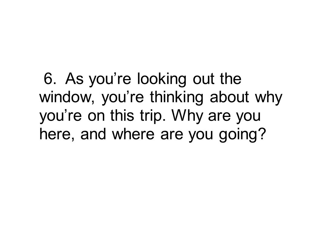 6. As youre looking out the window, youre thinking about why youre on this trip. Why are you here, and where are you going?