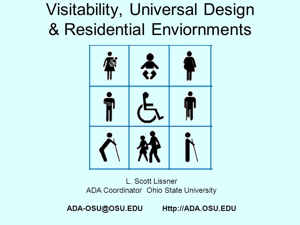 Visitability, Universal Design & Residential Enviornments L. Scott Lissner ADA Coordinator Ohio State University ADA-OSU@OSU.EDU Http://ADA.OSU.EDU