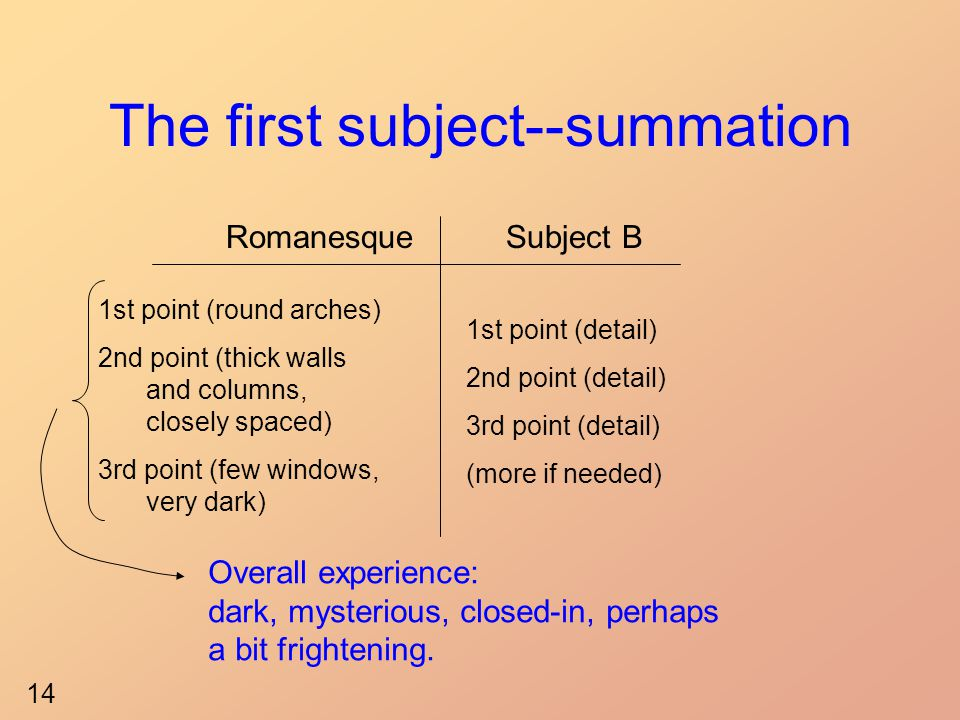 The first subject--summation RomanesqueSubject B 1st point (round arches) 2nd point (thick walls and columns, closely spaced) 3rd point (few windows, very dark) 1st point (detail) 2nd point (detail) 3rd point (detail) (more if needed) Overall experience: dark, mysterious, closed-in, perhaps a bit frightening.