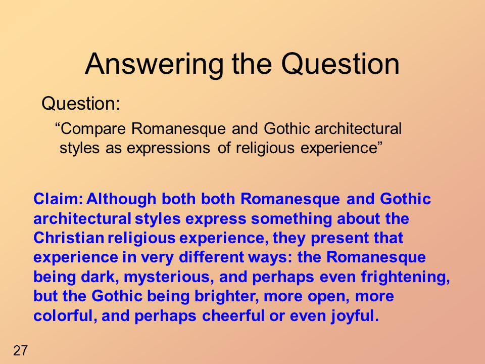Answering the Question Question: Compare Romanesque and Gothic architectural styles as expressions of religious experience Claim: Although both both Romanesque and Gothic architectural styles express something about the Christian religious experience, they present that experience in very different ways: the Romanesque being dark, mysterious, and perhaps even frightening, but the Gothic being brighter, more open, more colorful, and perhaps cheerful or even joyful.