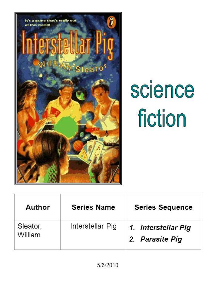 AuthorSeries NameSeries Sequence Sleator, William Interstellar Pig 1.Interstellar Pig 2.Parasite Pig 5/6/2010