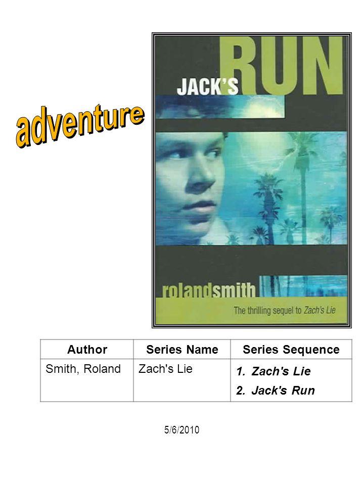 AuthorSeries NameSeries Sequence Smith, RolandZach's Lie 1.Zach's Lie 2.Jack's Run 5/6/2010