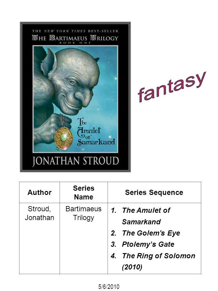 Author Series Name Series Sequence Stroud, Jonathan Bartimaeus Trilogy 1.The Amulet of Samarkand 2.The Golem's Eye 3.Ptolemys Gate 4.The Ring of Solom