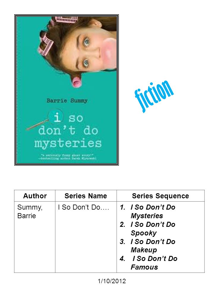 AuthorSeries NameSeries Sequence Summy, Barrie I So Dont Do….1.I So Dont Do Mysteries 2.I So Dont Do Spooky 3.I So Dont Do Makeup 4. I So Dont Do Famo