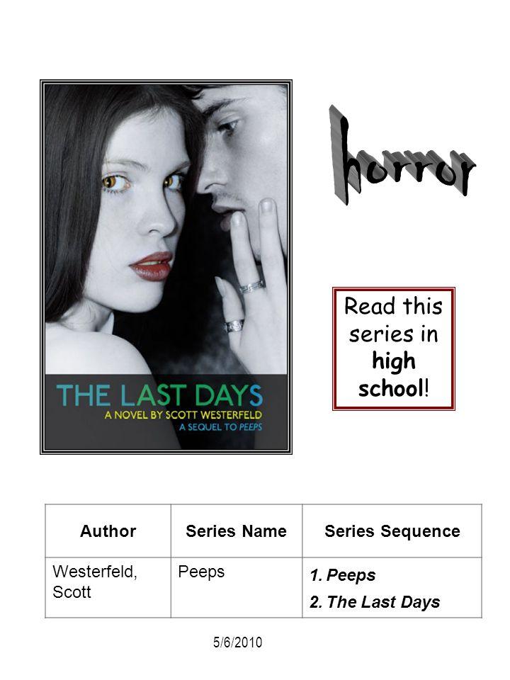 AuthorSeries NameSeries Sequence Westerfeld, Scott Peeps 1.Peeps 2.The Last Days Read this series in high school! 5/6/2010
