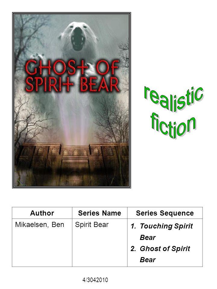 AuthorSeries NameSeries Sequence Mikaelsen, BenSpirit Bear 1.Touching Spirit Bear 2.Ghost of Spirit Bear 4/3042010