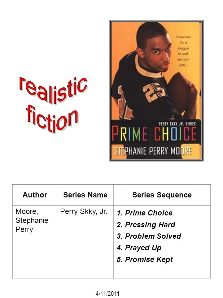 AuthorSeries NameSeries Sequence Moore, Stephanie Perry Perry Skky, Jr. 1. Prime Choice 2. Pressing Hard 3. Problem Solved 4. Prayed Up 5. Promise Kep