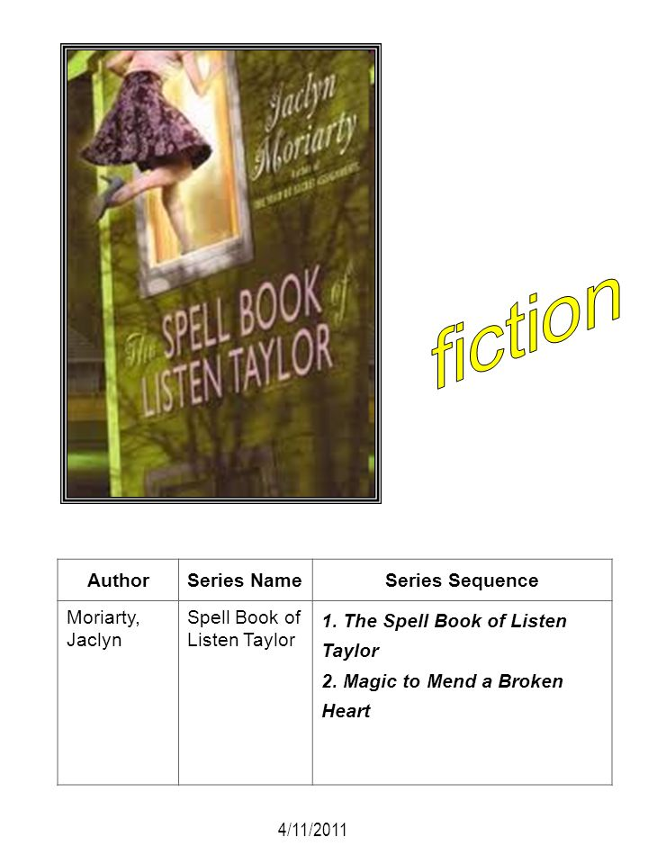 AuthorSeries NameSeries Sequence Moriarty, Jaclyn Spell Book of Listen Taylor 1. The Spell Book of Listen Taylor 2. Magic to Mend a Broken Heart 4/11/