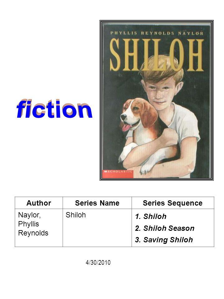 AuthorSeries NameSeries Sequence Naylor, Phyllis Reynolds Shiloh 1. Shiloh 2. Shiloh Season 3. Saving Shiloh 4/30/2010