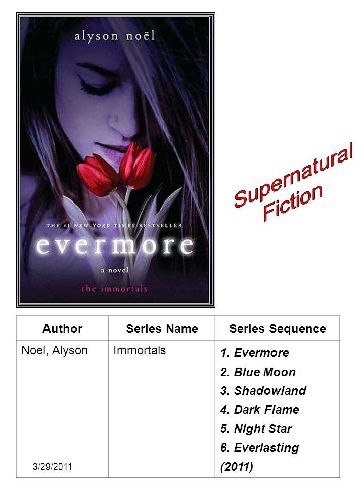 AuthorSeries NameSeries Sequence Noel, AlysonImmortals 1. Evermore 2. Blue Moon 3. Shadowland 4. Dark Flame 5. Night Star 6. Everlasting (2011) 3/29/2