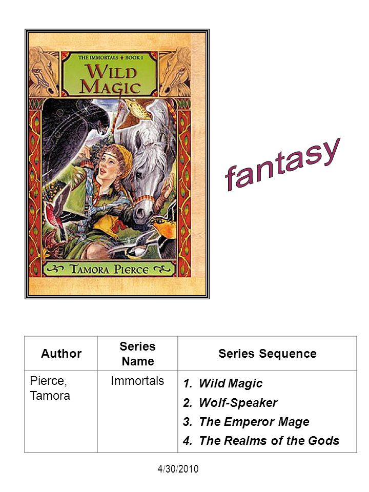 Author Series Name Series Sequence Pierce, Tamora Immortals 1.Wild Magic 2.Wolf-Speaker 3.The Emperor Mage 4.The Realms of the Gods 4/30/2010