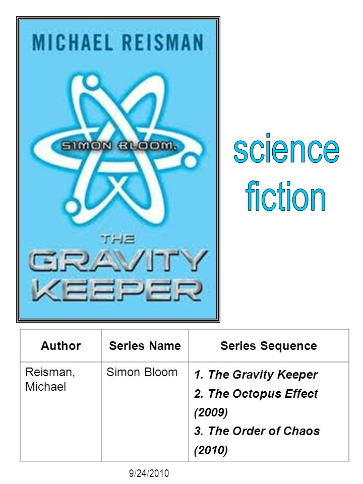 AuthorSeries NameSeries Sequence Reisman, Michael Simon Bloom 1. The Gravity Keeper 2. The Octopus Effect (2009) 3. The Order of Chaos (2010) 9/24/201
