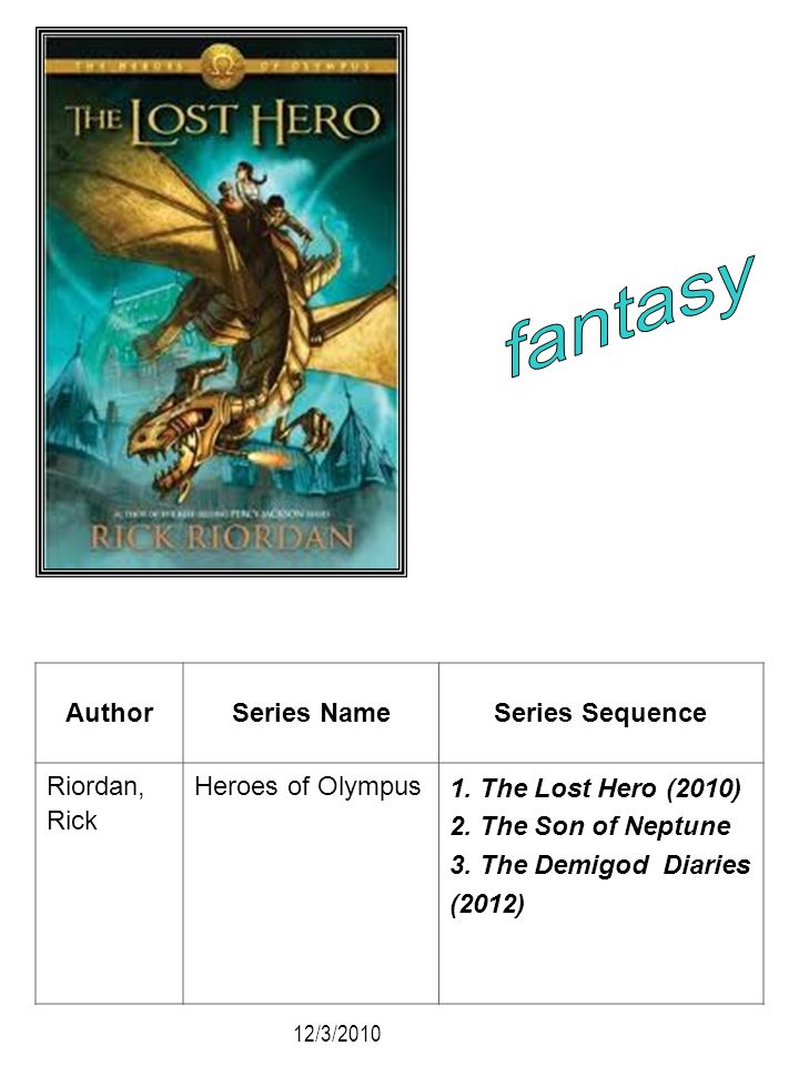 AuthorSeries NameSeries Sequence Riordan, Rick Heroes of Olympus 1. The Lost Hero (2010) 2. The Son of Neptune 3. The Demigod Diaries (2012) 12/3/2010