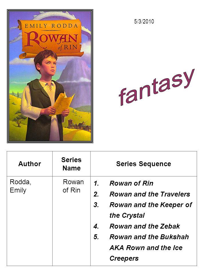 Author Series Name Series Sequence Rodda, Emily Rowan of Rin 1.Rowan of Rin 2.Rowan and the Travelers 3.Rowan and the Keeper of the Crystal 4.Rowan an