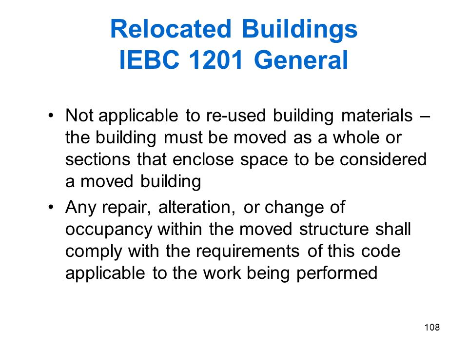 108 Relocated Buildings IEBC 1201 General Not applicable to re-used building materials – the building must be moved as a whole or sections that enclos
