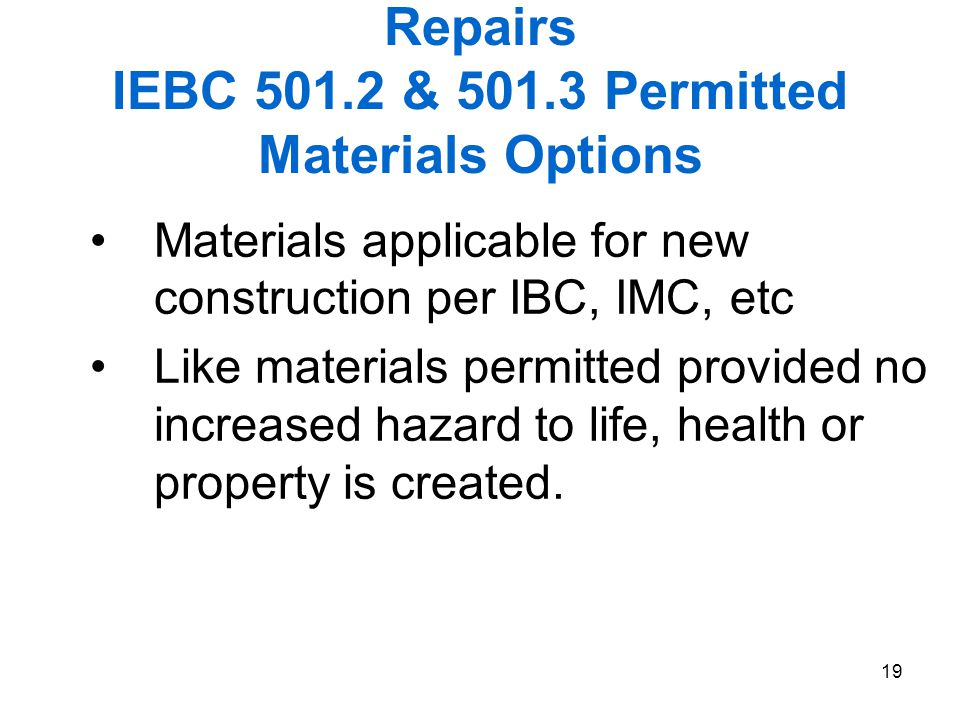 19 Repairs IEBC 501.2 & 501.3 Permitted Materials Options Materials applicable for new construction per IBC, IMC, etc Like materials permitted provide