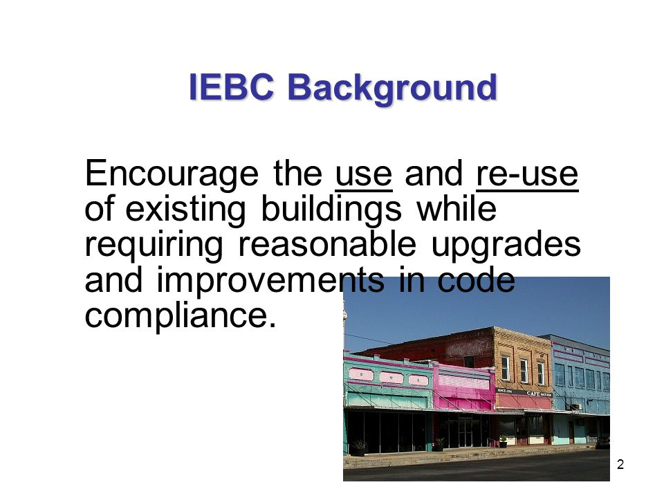 2 Encourage the use and re-use of existing buildings while requiring reasonable upgrades and improvements in code compliance. IEBC Background