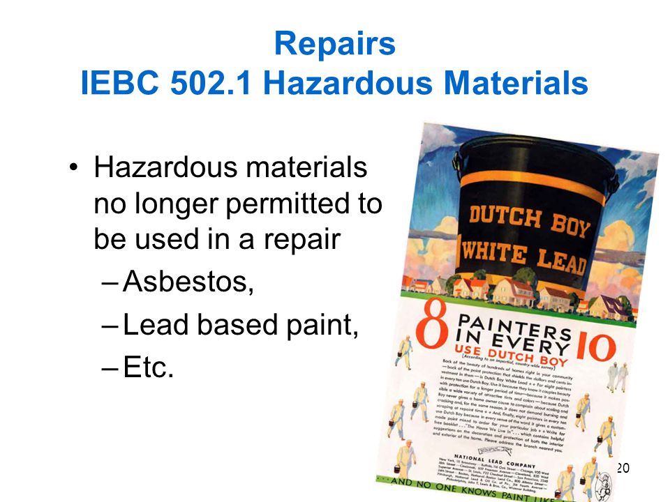 20 Repairs IEBC 502.1 Hazardous Materials Hazardous materials no longer permitted to be used in a repair –Asbestos, –Lead based paint, –Etc.