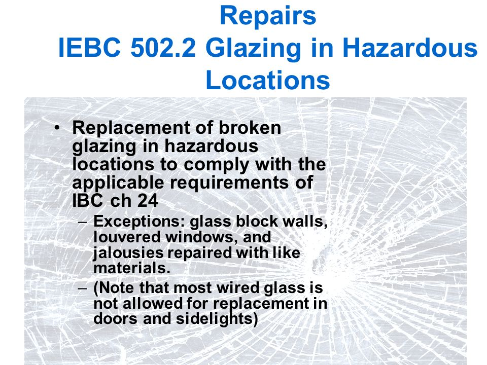 21 Repairs IEBC 502.2 Glazing in Hazardous Locations Replacement of broken glazing in hazardous locations to comply with the applicable requirements o