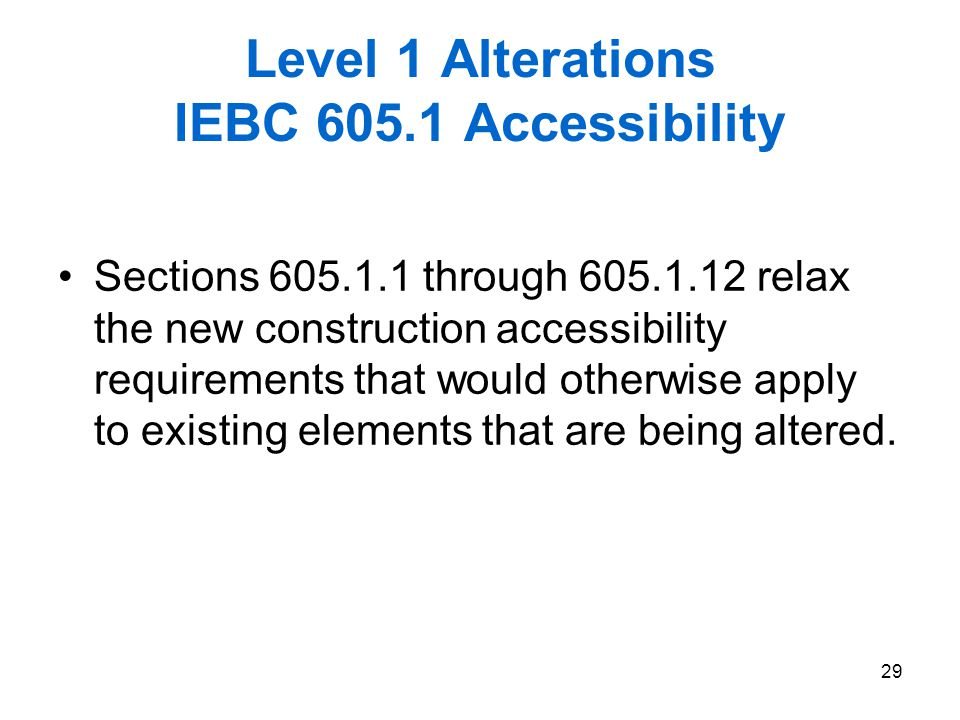 29 Level 1 Alterations IEBC 605.1 Accessibility Sections 605.1.1 through 605.1.12 relax the new construction accessibility requirements that would oth