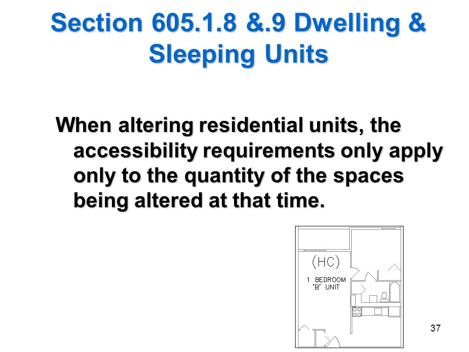 37 Section 605.1.8 &.9 Dwelling & Sleeping Units When altering residential units, the accessibility requirements only apply only to the quantity of th