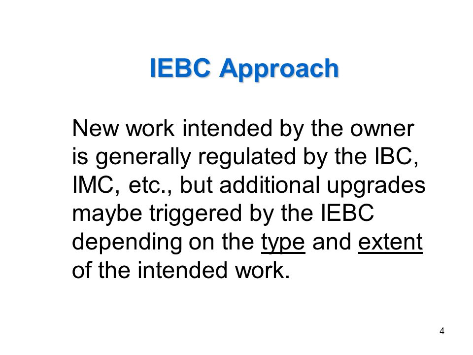 4 IEBC Approach New work intended by the owner is generally regulated by the IBC, IMC, etc., but additional upgrades maybe triggered by the IEBC depen